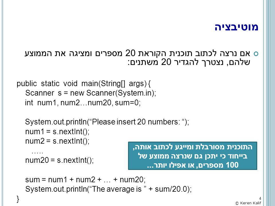 מוטיבציה אם נרצה לכתוב תוכנית הקוראת 20 מספרים ומציגה את הממוצע שלהם, נצטרך להגדיר 20 משתנים: public static void main(String[] args) {